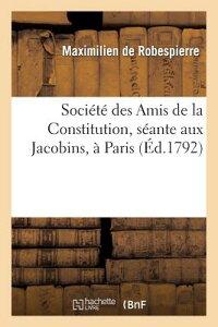 Societe Des Amis de la Constitution, Seante Aux Jacobins, a Paris. Discours de Maximilien FRE-SOCIETE DES AMIS DE LA CON (Histoire) [ de Robespierre-M ]