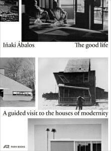 The Good Life: A Guided Visit to the Houses of Modernity GOOD LIFE [ Inaki Abalos ]