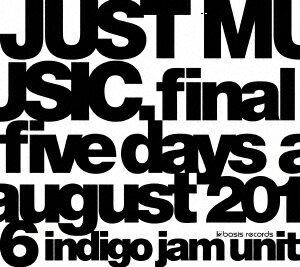 JUST MUSIC. Final Five Days August 2016 [ indigo jam unit ]