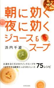 【送料無料】朝に効く夜に効くジュース&スープ [ 浜内千波 ]