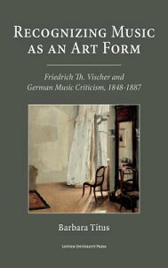 Recognizing Music as an Art Form: Friedrich Th. Vischer and German Music Criticism, 1848-1887 RECOGNIZING MUSIC AS AN ART FO [ Barbara Titus ]