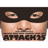 25th ANNIVERSARY DREAMS COME TRUE CONCERT TOUR 2014 ATTACK25 【通常盤】