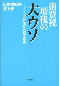 【送料無料】消費税増税の大ウソ [ 山家悠紀夫 ]