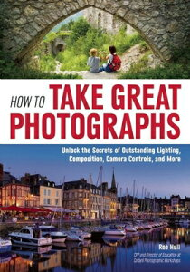 How to Take Great Photographs: Unlock the Secrets of Outstanding Lighting, Composition, Camera Contr HT TAKE GRT PHOTOGRAPHS [ Rob Hull ]