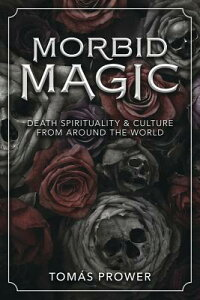 Morbid Magic: Death Spirituality and Culture from Around the World MORBID MAGIC [ Tomas Prower ]