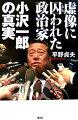 虚像に囚われた政治家小沢一郎の真実