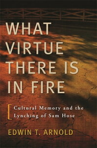 What Virtue There Is in Fire: Cultural Memory and the Lynching of Sam Hose WHAT VIRTUE THERE IS IN FIRE [ Edwin T. Arnold ]