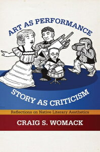 Art as Performance, Story as Criticism: Reflections on Native Literary Aesthetics ART AS PERFORMANCE STORY AS CR [ Craig S. Womack ]