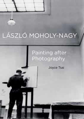 Laszlo Moholy-Nagy: Painting After Photography LASZLO MOHOLY-NAGY (Phillips Book Prize) [ Joyce Tsai ]