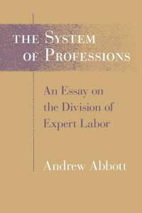 The System of Professions: An Essay on the Division of Expert Labor SYSTEM OF PROFESSIONS (Institutions) [ Andrew Abbott ]