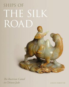 Ships of the Silk Road: The Bactrian Camel in Chinese Jade SHIPS OF THE SILK ROAD [ Angus Forsyth ]
