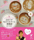 『DVDつき女子ラテアート倶楽部 おうちカフェが楽しくなる!』