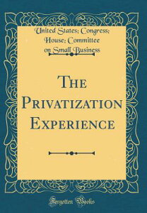 The Privatization Experience (Classic Reprint) PRIVATIZATION EXPERIENCE (CLAS [ United States Congress House Business ]