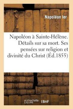 Napoleon a Sainte-Helene. Details Sur Sa Mort. Ses Pensees Sur Religion Et Sur La Divinite Du Christ FRE-NAPOLEON A SAINTE-HELENE D (Generalites) [ Napoleon ]