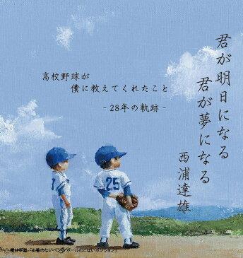 君が明日になる 君が夢になる 高校野球が僕に教えてくれたこと -28年の軌跡ー [ 西浦達雄 ]