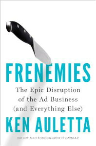 Frenemies: The Epic Disruption of the Ad Business (and Everything Else) FRENEMIES [ Ken Auletta ]