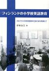 フィンランドの小学校英語教育 日本での小学校英語教科化後の姿を見据えて [ 伊東治己 ]