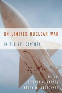 On Limited Nuclear War in the 21st Century ON LTD NUCLEAR WAR IN 21ST CEN [ Jeffrey A. Larsen ]