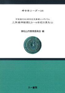 三角縁神獣鏡と3〜4世紀の東松山 (考古学リーダー 26) [ 東松山市教育委員会 ]