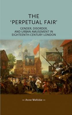 The 'Perpetual Fair': Gender, Disorder and Urban Amusement in Eighteenth-Century London PERP...