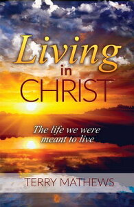 Living in Christ: The Life We Were Meant to Live LIVING IN CHRIST [ Terry Matthews ]