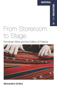 From Storeroom to Stage: Romanian Attire and the Politics of Folklore FROM STOREROOM TO STAGE (Material Mediations: People and Things in a World of Movemen) [ Alexandra Urdea ]