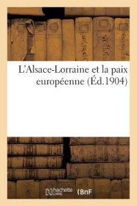 L'Alsace-Lorraine Et La Paix Europeenne (Ed.1904) = L'Alsace-Lorraine Et La Paix Europa(c)Enne (A0/0 FRE-LALSACE-LORRAINE ET LA PAI (Histoire) [ Sans Auteur ]