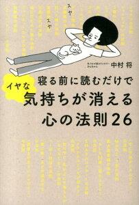 【送料無料】寝る前に読むだけでイヤな気持ちが消える心の法則26 [ 中村将 ]