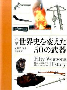 【楽天ブックスならいつでも送料無料】図説世界史を変えた50の武器 [ ジョエル・レヴィ ]