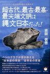 超古代、最古・最高・最尖端文明は縄文日本だった! ペトログラフ学の世界的泰斗が明かす [ 吉田信啓 ]