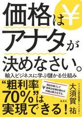 「価格はアナタが決めなさい。 輸入ビジネスに学ぶ儲かる仕組み」大須賀 祐
