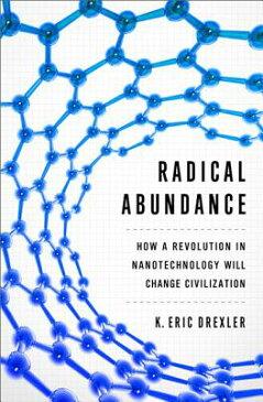 Radical Abundance: How a Revolution in Nanotechnology Will Change Civilization RADICAL ABUNDANCE [ K. Eric Drexler ]