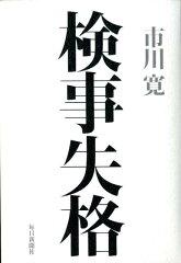 【送料無料】検事失格 [ 市川寛 ]