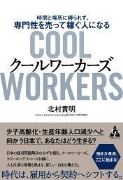 クールワーカーズ<Cool Workers>  時間と場所に縛られず、専門性を売って稼ぐ人になる [ 北村 貴明 ]