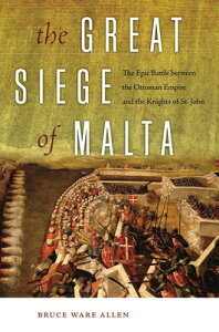 The Great Siege of Malta: The Epic Battle Between the Ottoman Empire and the Knights of St. John GRT SIEGE OF MALTA [ Bruce Ware Allen ]