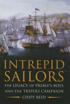 Intrepid Sailors: The Legacy of Preble's Boys and the Tripoli Campaign INTREPID SAILORS [ Chipp Reid ]