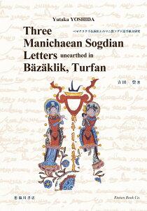 Three Manichaean Sogdian letters unearthed in B?z?klik、 Turfan (ベゼクリク千仏洞出土のマニ教ソグド語手紙文研究) [ Yutaka YOSHIDA(吉田豊) ]