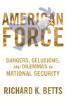 American Force: Dangers, Delusions, and Dilemmas in National Security AMER FORCE (Council on Foreign Relations (Columbia University Press)) [ Richard Betts ]
