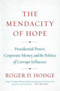 The Mendacity of Hope: Presidential Power, Corporate Money, and the Politics of Corrupt Influence MENDACITY OF HOPE [ Roger D. Hodge ]