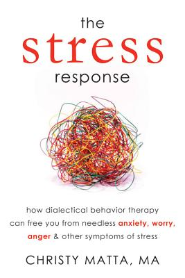 The Stress Response: How Dialectical Behavior Therapy Can Free You from Needless Anxiety, Worry, Ang画像