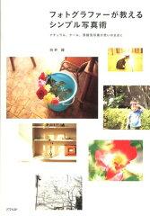 【送料無料】フォトグラファーが教えるシンプル写真術 [ 白井綾 ]