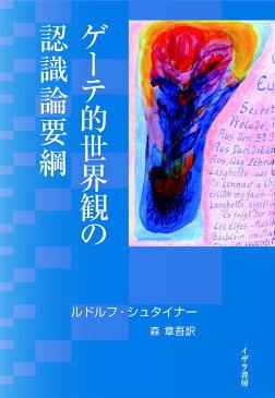 ゲーテ的世界観の認識論要綱 特にシラーに関連させて同時にキュルシュナードイツ国民文学中のゲーテ自然科学論集別巻として [ ルドルフ・シュタイナー ]