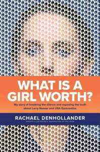 What Is a Girl Worth?: My Story of Breaking the Silence and Exposing the Truth about Larry Nassar an WHAT IS A GIRL WORTH [ Rachael Denhollander ]