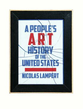 A People's Art History of the United States: 250 Years of Activist Art and Artists Working in Social PEOPLES ART HIST OF THE US [ Nicolas Lampert ]