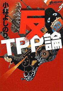【楽天ブックスならいつでも送料無料】反TPP論 [ 小林よしのり ]