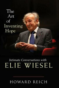 The Art of Inventing Hope: Intimate Conversations with Elie Wiesel ART OF INVENTING HOPE [ Howard Reich ]