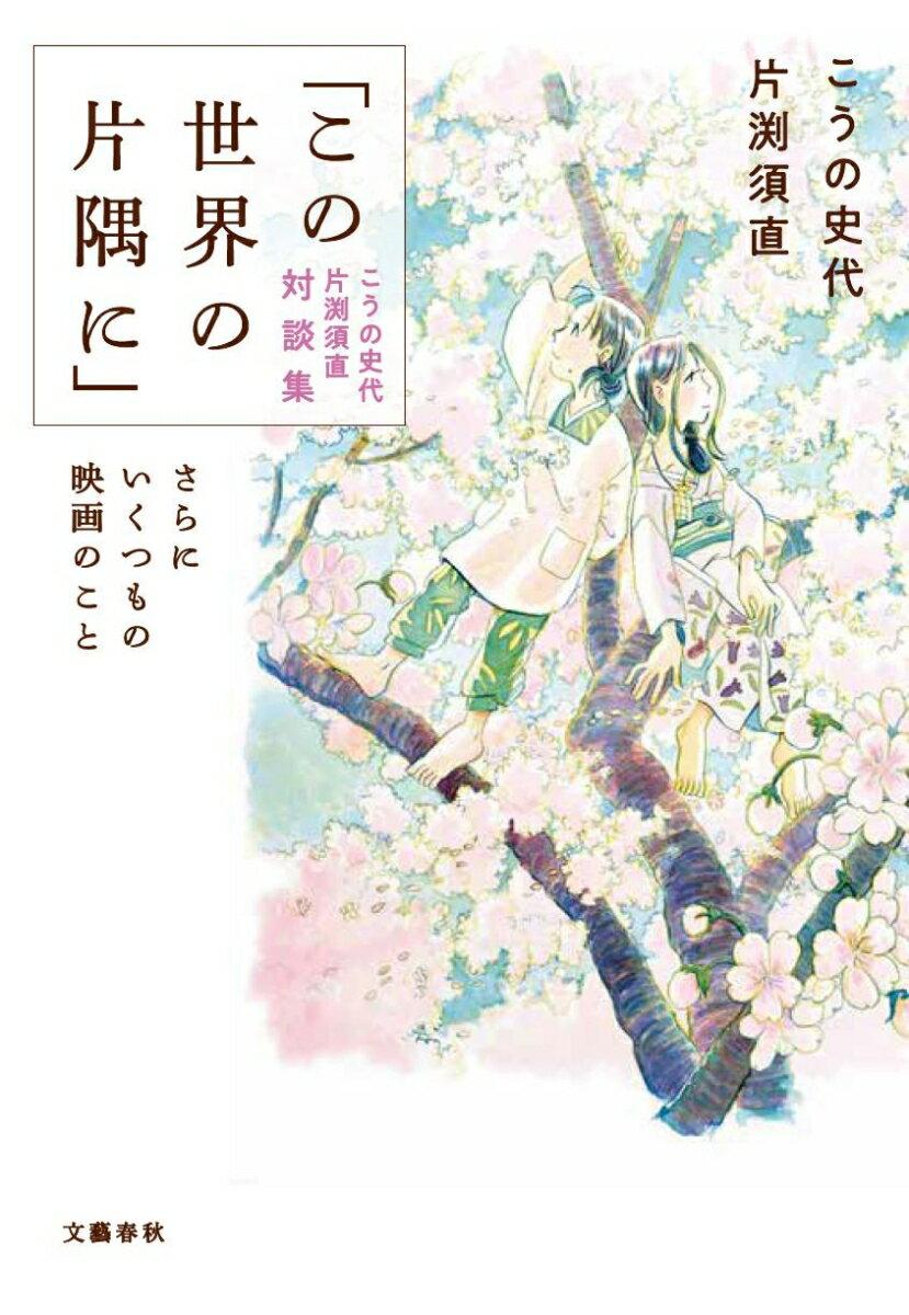 「この世界の片隅に」こうの史代 片渕須直 対談集 さらにいくつもの映画のこと画像
