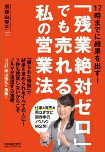 【送料無料】「残業絶対ゼロ」でも売れる私の営業法 [ 須藤由芙子 ]