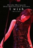 Hiroko Moriguchi 30th Anniversary Concert I wish〜君がいるこの街で〜