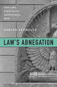 Law's Abnegation: From Law's Empire to the Administrative State LAWS ABNEGATION [ Adrian Vermeule ]